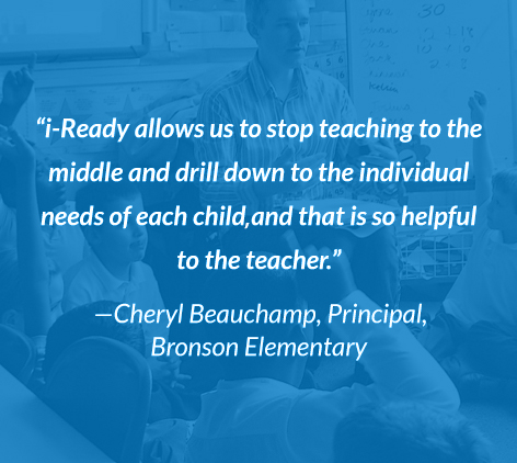 """i-Ready allows us to stop teaching to the middle and drill down to the individual needs of each child and that is so helpful to the teacher."" - Cheryl Beauchamp, Principal, Bronson Elementary."
