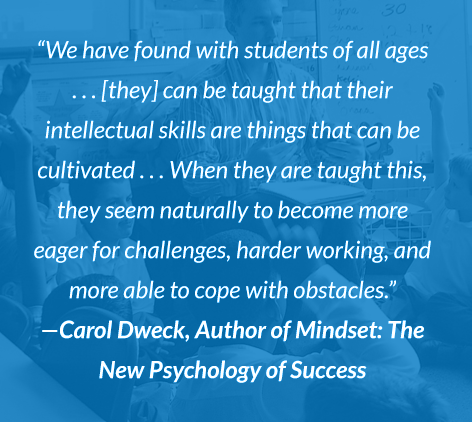 """We have found with students of all ages...[they] can be taught that their intellectual skills are things that can be cultivated...When they are taught this, they seem naturally to become more eager for challenges, harder working, and more able to cope with obstacles."" -Carol Dweck, Author of Mindset: The New Psychology of Success"